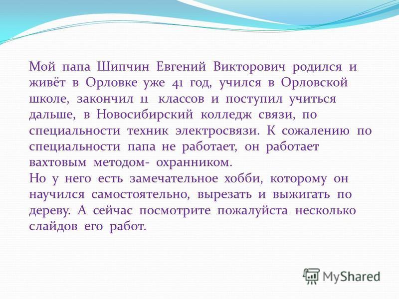 Мой папа Шипчин Евгений Викторович родился и живёт в Орловке уже 41 год, учился в Орловской школе, закончил 11 классов и поступил учиться дальше, в Новосибирский колледж связи, по специальности техник электросвязи. К сожалению по специальности папа н