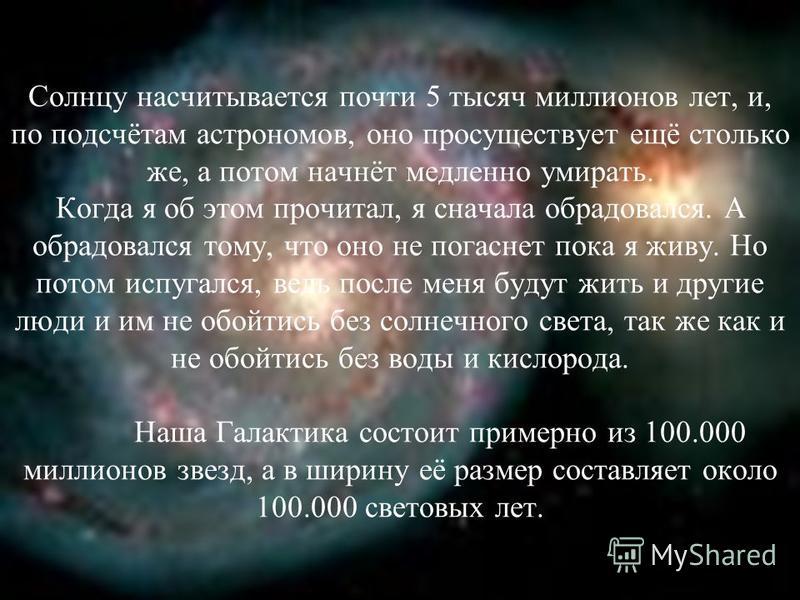 Солнцу насчитывается почти 5 тысяч миллионов лет, и, по подсчётам астрономов, оно просуществует ещё столько же, а потом начнёт медленно умирать. Когда я об этом прочитал, я сначала обрадовался. А обрадовался тому, что оно не погаснет пока я живу. Но