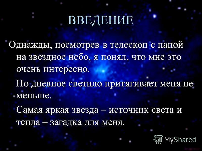 ВВЕДЕНИЕ Однажды, посмотрев в телескоп с папой на звездное небо, я понял, что мне это очень интересно. Но дневное светило притягивает меня не меньше. Самая яркая звезда – источник света и тепла – загадка для меня.