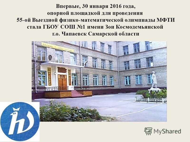 Впервые, 30 января 2016 года, опорной площадкой для проведения 55-ой Выездной физико-математической олимпиады МФТИ стала ГБОУ СОШ 1 имени Зои Космодемьянской г.о. Чапаевск Самарской области