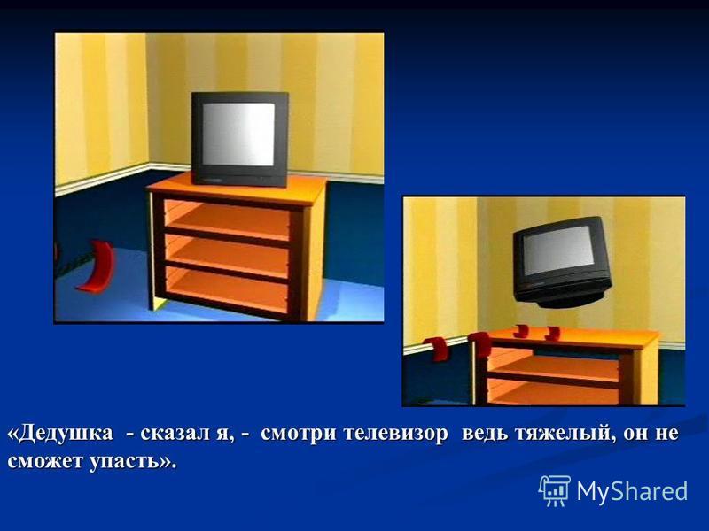 «Дедушка - сказал я, - смотри телевизор ведь тяжелый, он не сможет упасть».