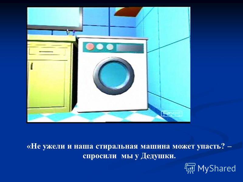 «Не ужели и наша стиральная машина может упасть? – спросили мы у Дедушки.