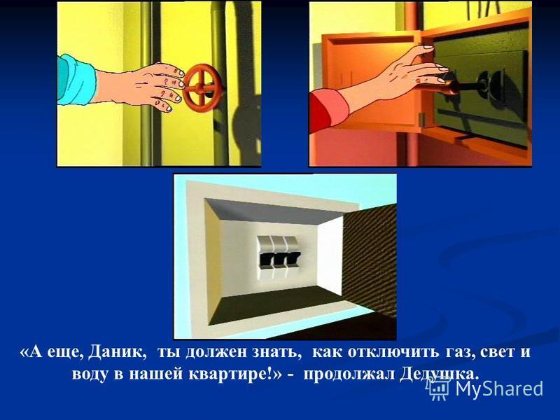 «А еще, Даник, ты должен знать, как отключить газ, свет и воду в нашей квартире!» - продолжал Дедушка.