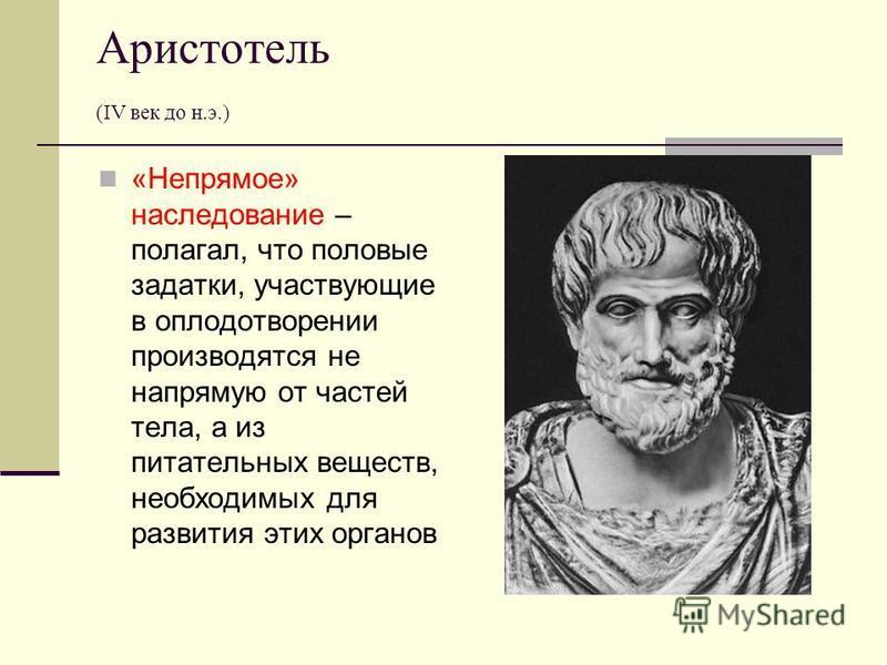Аристотель (IV век до н.э.) «Непрямое» наследование – полагал, что половые задатки, участвующие в оплодотворении производятся не напрямую от частей тела, а из питательных веществ, необходимых для развития этих органов