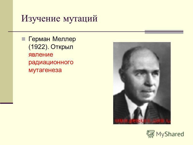 Изучение мутаций Герман Меллер (1922). Открыл явление радиационного мутагенеза