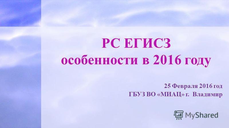 25 Февраля 2016 год ГБУЗ ВО «МИАЦ» г. Владимир РС ЕГИСЗ особенности в 2016 году