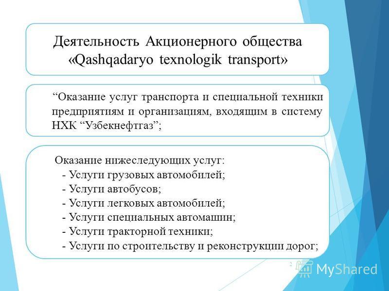 2 Деятельность Акционерного общества «Qashqadaryo texnologik transport» Оказание услуг транспорта и специальной техники предприятиям и организациям, входящим в систему НХК Узбекнефтгаз; Оказание нижеследующих услуг: - Услуги грузовых автомобилей; - У