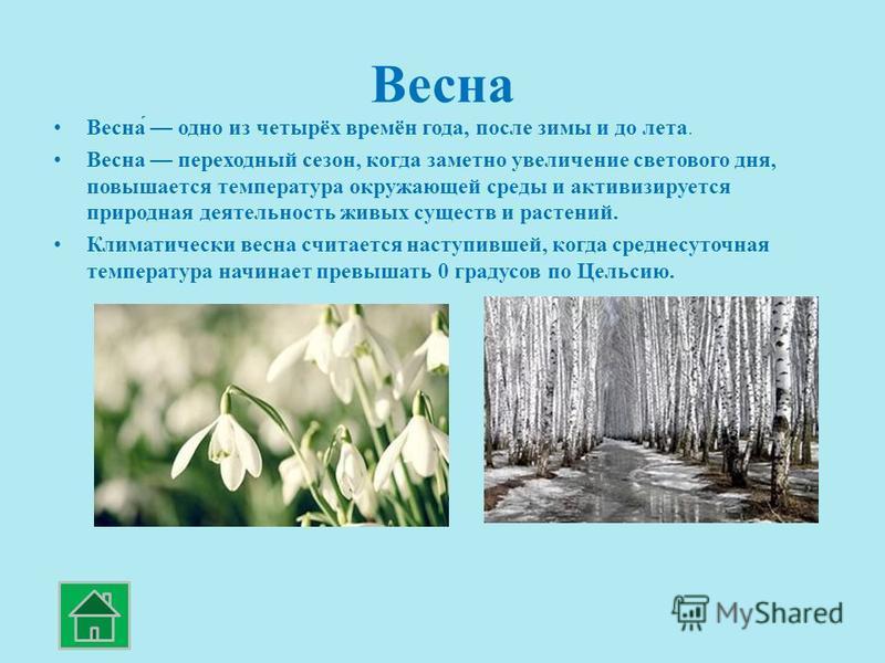 Весна Весна́ одно из четырёх времён года, после зимы и до лета. Весна переходный сезон, когда заметно увеличение светового дня, повышается температура окружающей среды и активизируется природная деятельность живых существ и растений. Климатически вес