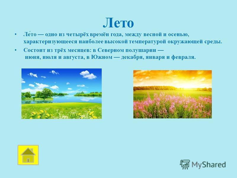 Лето Ле́то одно из четырёх времён года, между весной и осенью, характеризующееся наиболее высокой температурой окружающей среды. Состоит из трёх месяцев: в Северном полушарии июня, июля и августа, в Южном декабря, января и февраля.