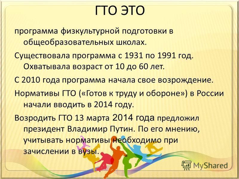 ГТО ЭТО программа физкультурной подготовки в общеобразовательных школах. Существовала программа с 1931 по 1991 год. Охватывала возраст от 10 до 60 лет. С 2010 года программа начала свое возрождение. Нормативы ГТО («Готов к труду и обороне») в России