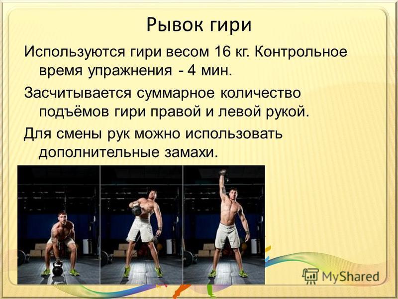 Рывок гири Используются гири весом 16 кг. Контрольное время упражнения - 4 мин. Засчитывается суммарное количество подъёмов гири правой и левой рукой. Для смены рук можно использовать дополнительные замахи.