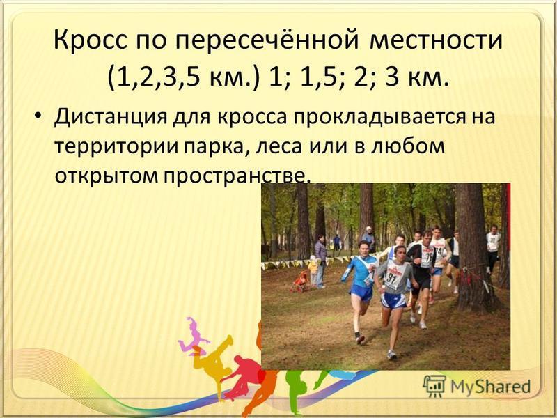 Кросс по пересечённой местности (1,2,3,5 км.) 1; 1,5; 2; 3 км. Дистанция для кросса прокладывается на территории парка, леса или в любом открытом пространстве.