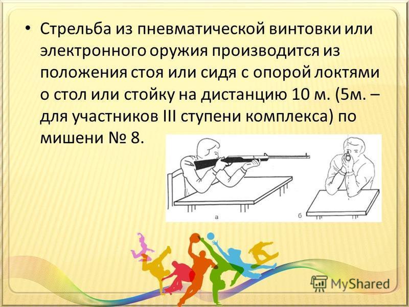 Стрельба из пневматической винтовки или электронного оружия производится из положения стоя или сидя с опорой локтями о стол или стойку на дистанцию 10 м. (5 м. – для участников III ступени комплекса) по мишени 8.