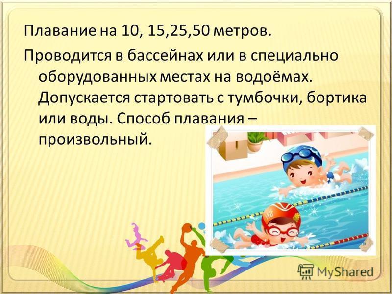 Плавание на 10, 15,25,50 метров. Проводится в бассейнах или в специально оборудованных местах на водоёмах. Допускается стартовать с тумбочки, бортика или воды. Способ плавания – произвольный.