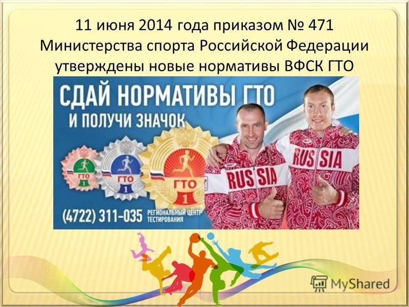 11 июня 2014 года приказом 471 Министерства спорта Российской Федерации утверждены новые нормативы ВФСК ГТО