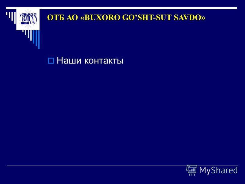 Наши контакты ОТБ АО «BUXORO GOSHT-SUT SAVDO»