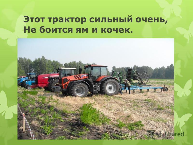 Этот трактор сильный очень, Не боится ям и кочек.