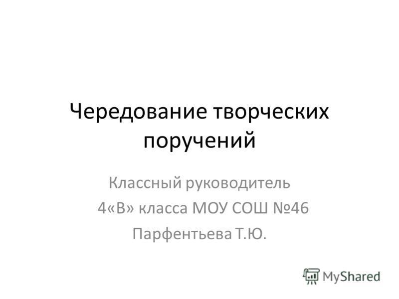 Чередование творческих поручений Классный руководитель 4«В» класса МОУ СОШ 46 Парфентьева Т.Ю.