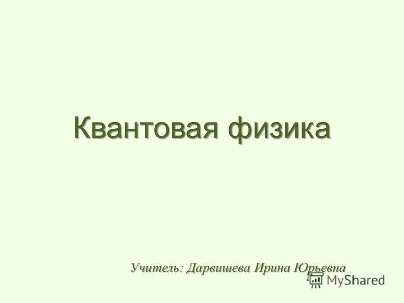 Квантовая физика Учитель: Дарвишева Ирина Юрьевна