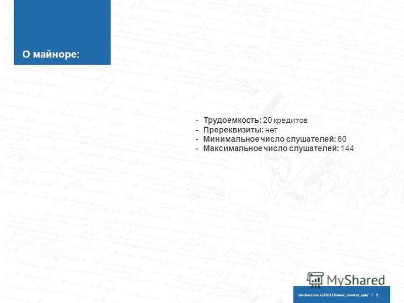 electives.hse.ru/2015/minor_context_spb/ | 5 О майноре: -Трудоемкость: 20 кредитов -Пререквизиты: нет -Минимальное число слушателей: 60 -Максимальное число слушателей: 144