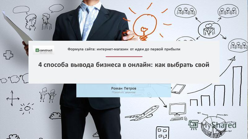 4 способа вывода бизнеса в онлайн: как выбрать свой Роман Петров ITConstruct, директор Формула сайта: интернет-магазин от идеи до первой прибыли