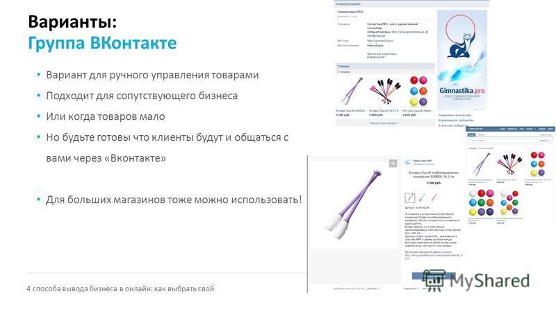 Варианты: Группа ВКонтакте Вариант для ручного управления товарами Подходит для сопутствующего бизнеса Или когда товаров мало Но будьте готовы что клиенты будут и общаться с вами через «Вконтакте» Для больших магазинов тоже можно использовать! 4 спос