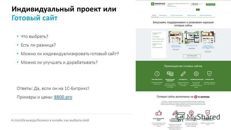 Индивидуальный проект или Готовый сайт Что выбрать? Есть ли разница? Можно ли индивидуализировать готовый сайт? Можно ли улучшать и дорабатывать? Ответы: Да, если он на 1С-Битрикс! Примеры и цены: 8800.pro8800. pro 4 способа вывода бизнеса в онлайн: