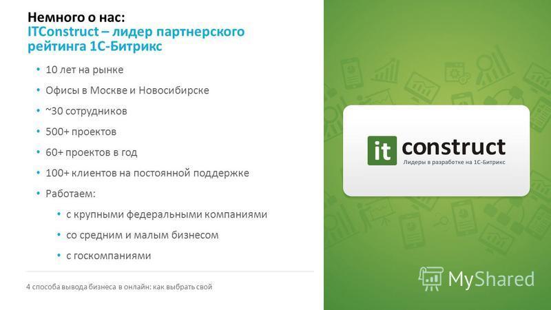 Немного о нас: ITConstruct – лидер партнерского рейтинга 1С-Битрикс 4 способа вывода бизнеса в онлайн: как выбрать свой 10 лет на рынке Офисы в Москве и Новосибирске ~30 сотрудников 500+ проектов 60+ проектов в год 100+ клиентов на постоянной поддерж