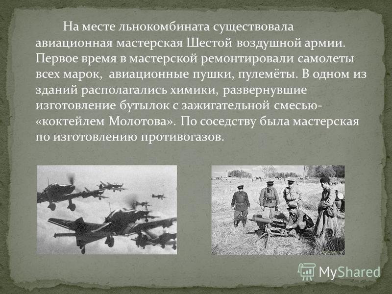 На месте льнокомбината существовала авиационная мастерская Шестой воздушной армии. Первое время в мастерской ремонтировали самолеты всех марок, авиационные пушки, пулемёты. В одном из зданий располагались химики, развернувшие изготовление бутылок с з