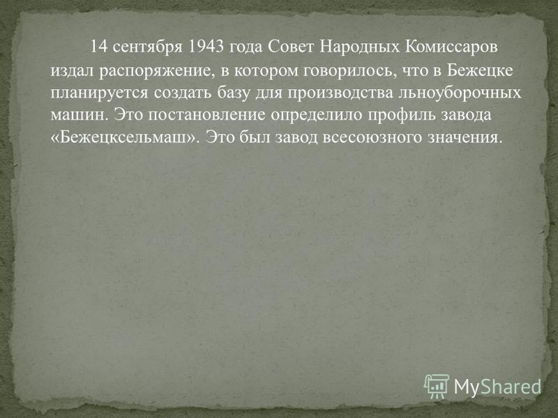 14 сентября 1943 года Совет Народных Комиссаров издал распоряжение, в котором говорилось, что в Бежецке планируется создать базу для производства льноуборочных машин. Это постановление определило профиль завода «Бежецксельмаш». Это был завод всесоюзн