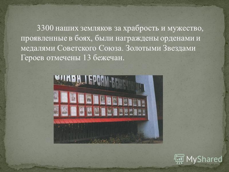 3300 наших земляков за храбрость и мужество, проявленные в боях, были награждены орденами и медалями Советского Союза. Золотыми Звездами Героев отмечены 13 бежечан.