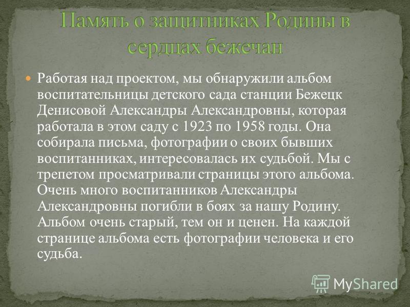 Работая над проектом, мы обнаружили альбом воспитательницы детского сада станции Бежецк Денисовой Александры Александровны, которая работала в этом саду с 1923 по 1958 годы. Она собирала письма, фотографии о своих бывших воспитанниках, интересовалась