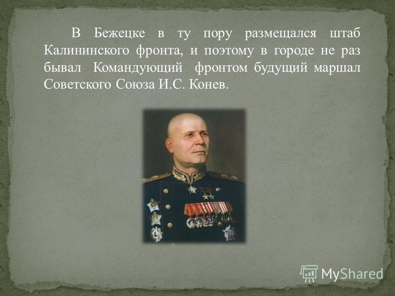 В Бежецке в ту пору размещался штаб Калининского фронта, и поэтому в городе не раз бывал Командующий фронтом будущий маршал Советского Союза И.С. Конев.