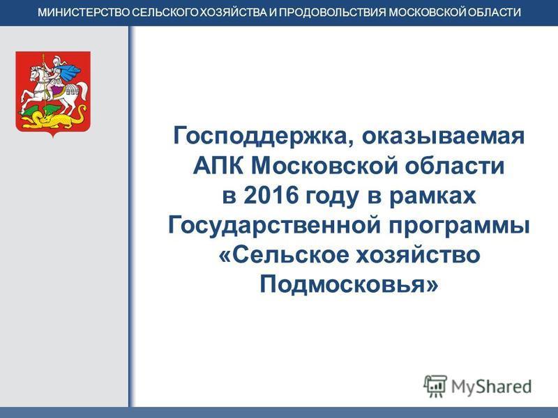 Господдержка, оказываемая АПК Московской области в 2016 году в рамках Государственной программы «Сельское хозяйство Подмосковья» МИНИСТЕРСТВО СЕЛЬСКОГО ХОЗЯЙСТВА И ПРОДОВОЛЬСТВИЯ МОСКОВСКОЙ ОБЛАСТИ