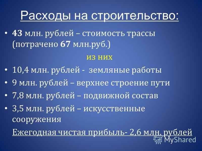 Расходы на строительство: 43 млн. рублей – стоимость трассы (потрачено 67 млн.руб.) из них 10,4 млн. рублей - земляные работы 9 млн. рублей – верхнее строение пути 7,8 млн. рублей – подвижной состав 3,5 млн. рублей – искусственные сооружения Ежегодна