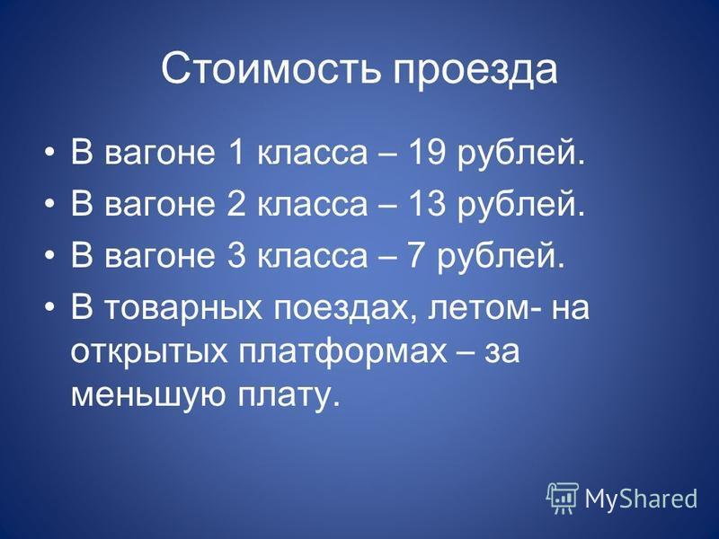 Стоимость проезда В вагоне 1 класса – 19 рублей. В вагоне 2 класса – 13 рублей. В вагоне 3 класса – 7 рублей. В товарных поездах, летом- на открытых платформах – за меньшую плату.