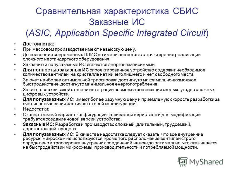 Сравнительная характеристика СБИС Заказные ИС (ASIC, Аpplication Specific Integrated Circuit) Достоинства: При массовом производстве имеют невысокую цену. До появления современных ПЛИС не имели аналогов c с точки зрения реализации сложного нестандарт