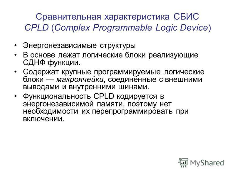 Сравнительная характеристика СБИС CPLD (Сomplex Рrogrammable Logic Device) Энергонезависимые структуры В основе лежат логические блоки реализующие СДНФ функции. Содержат крупные программируемые логические блоки макро ячейки, соединённые с внешними вы