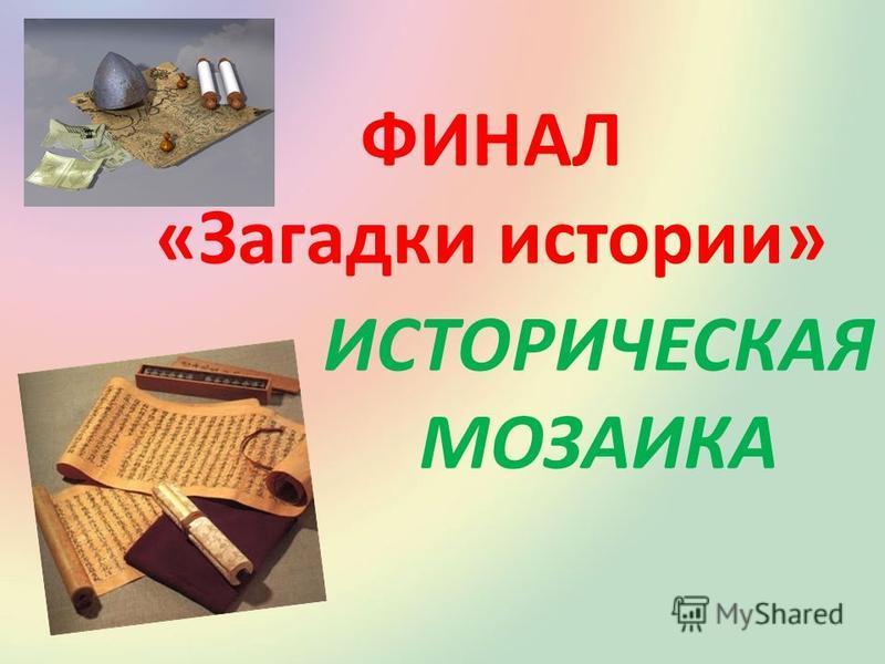 ФИНАЛ «Загадки истории» ИСТОРИЧЕСКАЯ МОЗАИКА