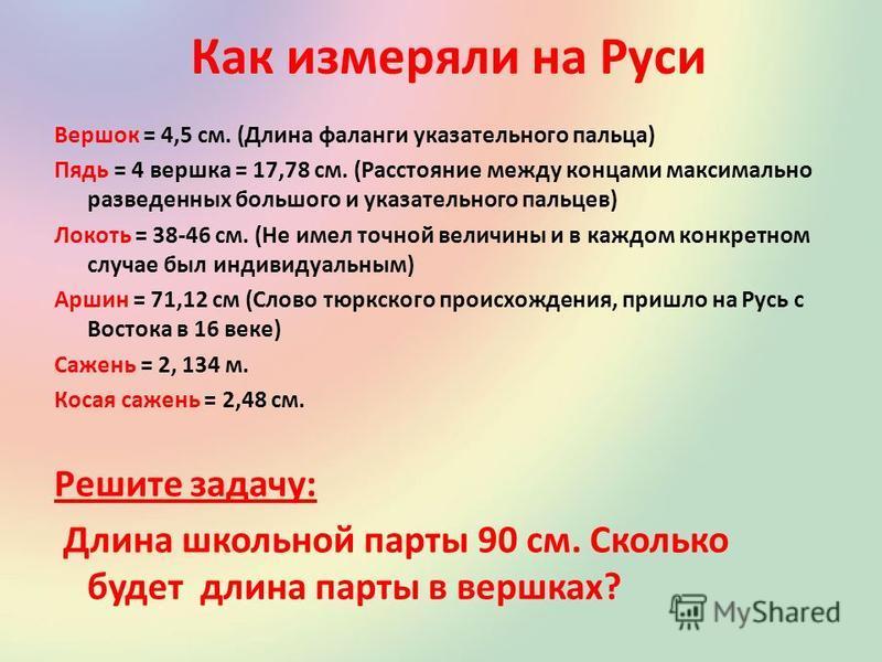 Как измеряли на Руси Вершок = 4,5 см. (Длина фаланги указательного пальца) Пядь = 4 вершка = 17,78 см. (Расстояние между концами максимально разведенных большого и указательного пальцев) Локоть = 38-46 см. (Не имел точной величины и в каждом конкретн