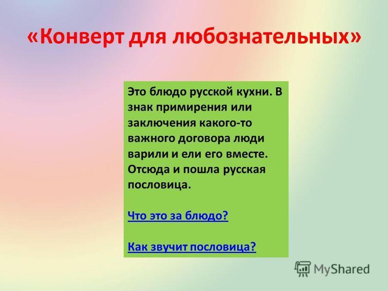 «Конверт для любознательных» Это блюдо русской кухни. В знак примирения или заключения какого-то важного договора люди варили и ели его вместе. Отсюда и пошла русская пословица. Что это за блюдо? Как звучит пословица?