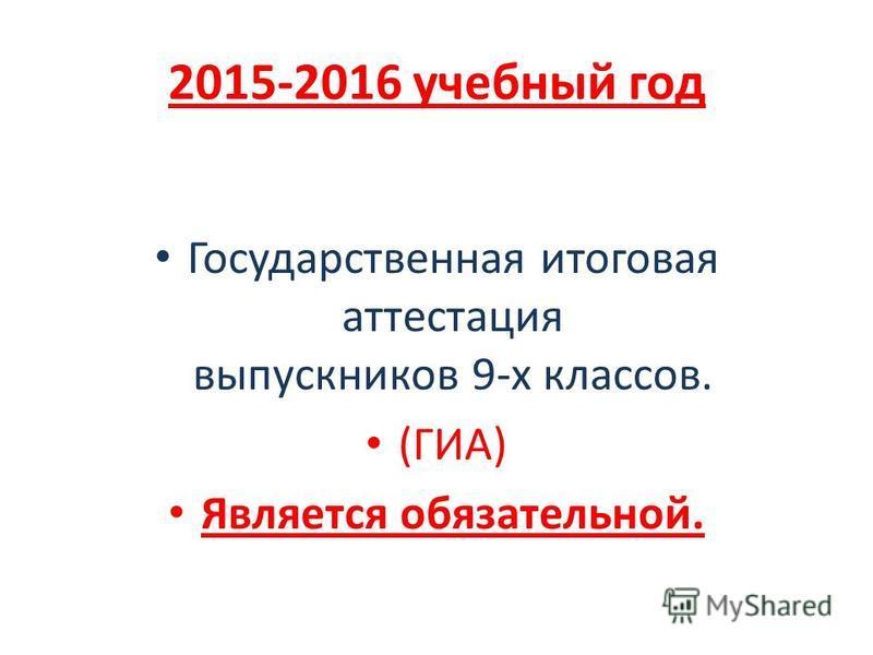 2015-2016 учебный год Государственная итоговая аттестация выпускников 9-х классов. (ГИА) Является обязательной.