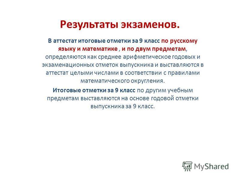 Результаты экзаменов. В аттестат итоговые отметки за 9 класс по русскому языку и математике, и по двум предметам, определяются как среднее арифметическое годовых и экзаменационных отметок выпускника и выставляются в аттестат целыми числами в соответс