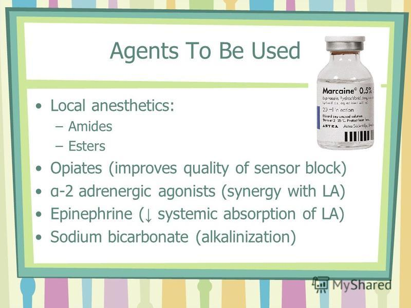 Agents To Be Used Local anesthetics: –Amides –Esters Opiates (improves quality of sensor block) α-2 adrenergic agonists (synergy with LA) Epinephrine ( systemic absorption of LA) Sodium bicarbonate (alkalinization)