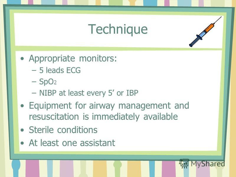 Technique Appropriate monitors: –5 leads ECG –SpO 2 –NIBP at least every 5 or IBP Equipment for airway management and resuscitation is immediately available Sterile conditions At least one assistant