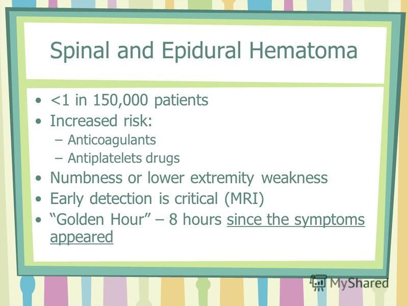 Spinal and Epidural Hematoma <1 in 150,000 patients Increased risk: –Anticoagulants –Antiplatelets drugs Numbness or lower extremity weakness Early detection is critical (MRI) Golden Hour – 8 hours since the symptoms appeared