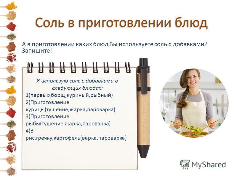 Соль в приготовлении блюд А в приготовлении каких блюд Вы используете соль с добавками? Запишите! Я использую соль с добавками в следующих блюдах: 1)первых(борщ,куриный,рыбный) 2)Приготовление курицы(тушение,жарка,пароварка) 3)Приготовление рыбы(туше
