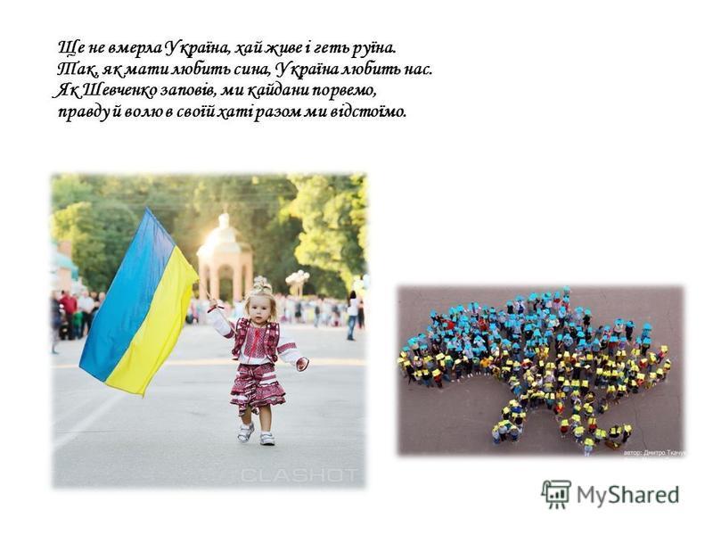 Ще не вмерла Україна, хай живе і геть руїна. Так, як мати любить сина, Україна любить нас. Як Шевченко заповів, ми кайдани порвемо, правду й волю в своїй хаті разом ми відстоїмо.