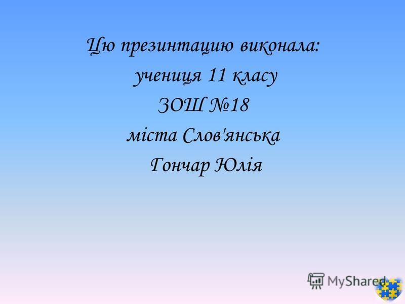 Цю презинтацию виконала: учениця 11 класу ЗОШ 18 міста Слов'янська Гончар Юлія
