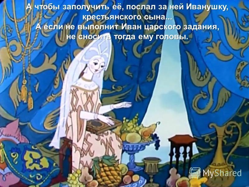 А чтобы заполучить её, послал за ней Иванушку, крестьянского сына... А если не выполнит Иван царского задания, не сносить тогда ему головы.
